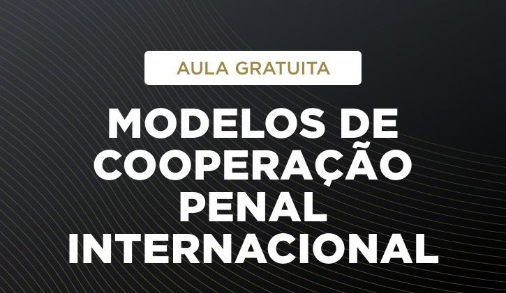 2021-COOPERAÇÃO PENAL INTERNACIONAL - AULA GRATUITA - Modelos de Cooperação Penal Internacional
